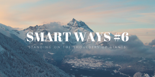 Smart Ways #6: Standing on the Shoulders of Giants